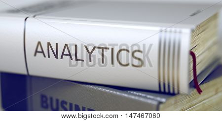 Analytics Concept. Book Title. Book Title on the Spine - Analytics. Book Title on the Spine - Analytics. Closeup View. Stack of Books. Blurred Image with Selective focus. 3D Rendering.
