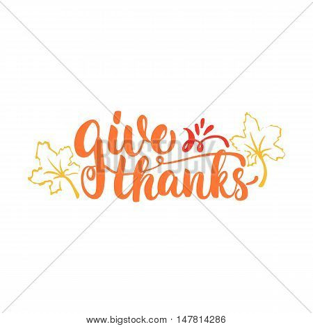 Give thanks and Happy Thanksgiving - lettering calligraphy phrase with leaves. Autumn greeting card isolated on the white background.