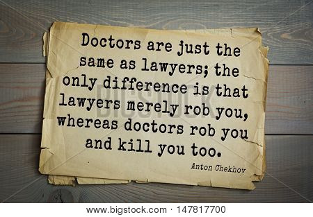 TOP-50. The great Russian writer Anton Chekhov (1860-1904) quote.Doctors are just the same as lawyers; the only difference is that lawyers merely rob you, whereas doctors rob you and kill you too.