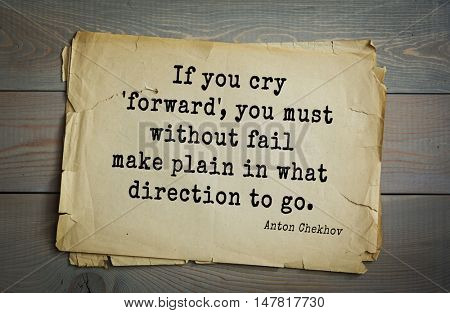 TOP-50. The great Russian writer Anton Chekhov (1860-1904) quote.If you cry 'forward', you must without fail make plain in what direction to go.