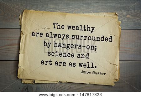 TOP-50. The great Russian writer Anton Chekhov (1860-1904) quote.The wealthy are always surrounded by hangers-on; science and art are as well.