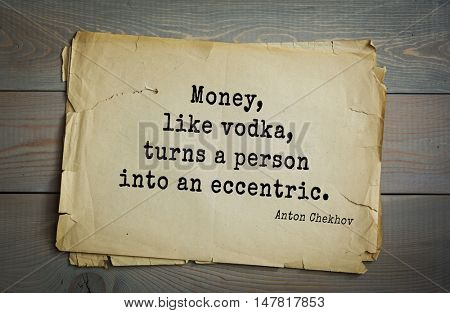 TOP-50. The great Russian writer Anton Chekhov (1860-1904) quote. Money, like vodka, turns a person into an eccentric.
