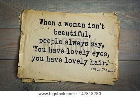 TOP-50. The great Russian writer Anton Chekhov (1860-1904) quote. When a woman isn't beautiful, people always say, 'You have lovely eyes, you have lovely hair.'