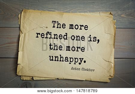 TOP-50. The great Russian writer Anton Chekhov (1860-1904) quote.The more refined one is, the more unhappy.