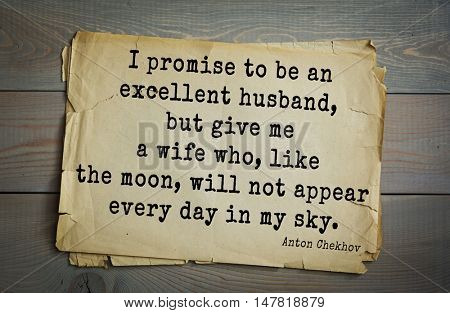 TOP-50. The great Russian writer Anton Chekhov (1860-1904) quote.I promise to be an excellent husband, but give me a wife who, like the moon, will not appear every day in my sky.