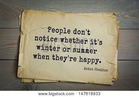 TOP-50. The great Russian writer Anton Chekhov (1860-1904) quote.People don't notice whether it's winter or summer when they're happy.