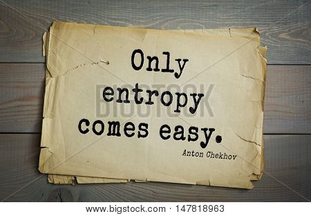 TOP-50. The great Russian writer Anton Chekhov (1860-1904) quote. Only entropy comes easy.
