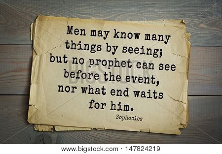 TOP-150. Sophocles (Athenian playwright, tragedian) quote.Men may know many things by seeing; but no prophet can see before the event, nor what end waits for him.