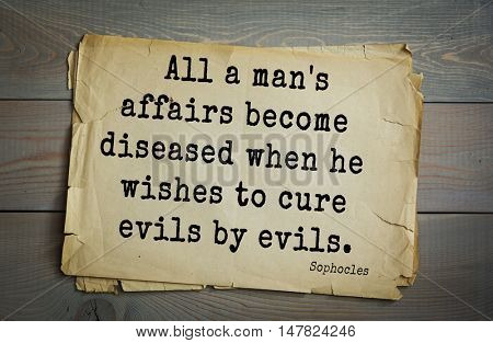 TOP-150. Sophocles (Athenian playwright, tragedian) quote.All a man's affairs become diseased when he wishes to cure evils by evils.