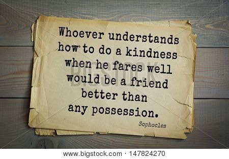 TOP-150. Sophocles (Athenian playwright, tragedian) quote.Whoever understands how to do a kindness when he fares well would be a friend better than any possession.
