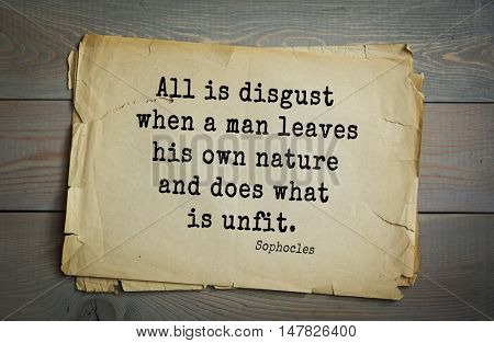 TOP-150. Sophocles (Athenian playwright, tragedian) quote.All is disgust when a man leaves his own nature and does what is unfit.