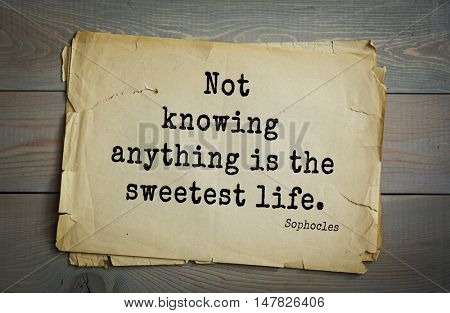 TOP-150. Sophocles (Athenian playwright, tragedian) quote.Not knowing anything is the sweetest life.