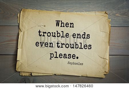 TOP-150. Sophocles (Athenian playwright, tragedian) quote.When trouble ends even troubles please.