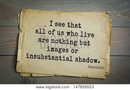 TOP-150. Sophocles (Athenian playwright, tragedian) quote.I see that all of us who live are nothing but images or insubstantial shadow.