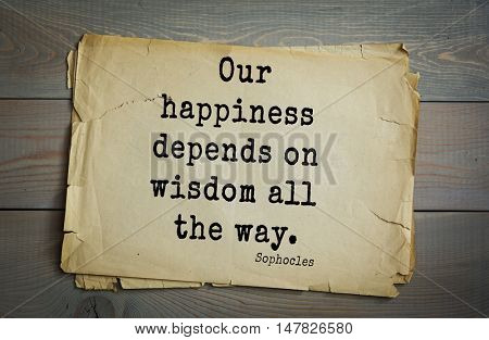 TOP-150. Sophocles (Athenian playwright, tragedian) quote. Our happiness depends on wisdom all the way.