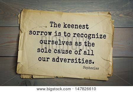 TOP-150. Sophocles (Athenian playwright, tragedian) quote.The keenest sorrow is to recognize ourselves as the sole cause of all our adversities.