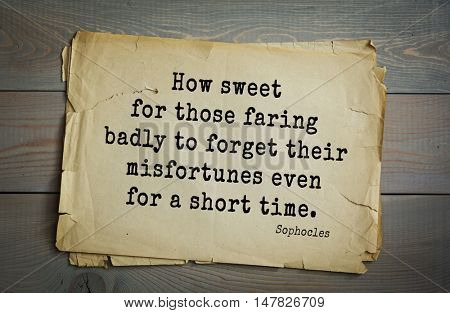TOP-150. Sophocles (Athenian playwright, tragedian) quote.How sweet for those faring badly to forget their misfortunes even for a short time.