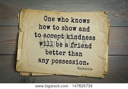TOP-150. Sophocles (Athenian playwright, tragedian) quote.One who knows how to show and to accept kindness will be a friend better than any possession.