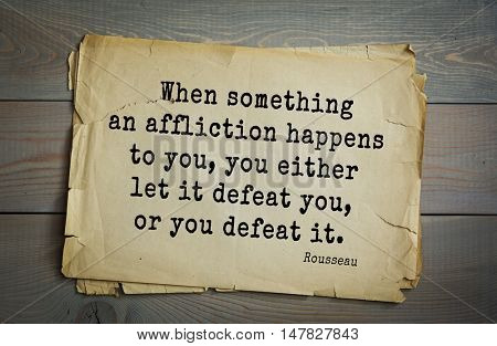 TOP-60. Jean-Jacques Rousseau (French philosopher, writer, thinker of the Enlightenment) quote.When something an affliction happens to you, you either let it defeat you, or you defeat it.