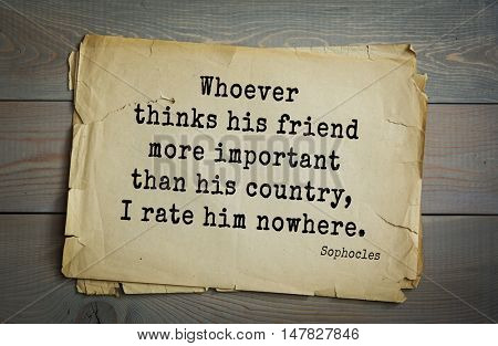 TOP-150. Sophocles (Athenian playwright, tragedian) quote. Whoever thinks his friend more important than his country, I rate him nowhere.