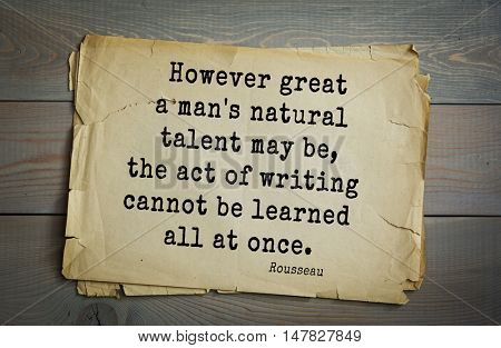 TOP-60. Jean-Jacques Rousseau (French philosopher, writer, thinker of the Enlightenment) quote.However great a man's natural talent may be, the act of writing cannot be learned all at once.