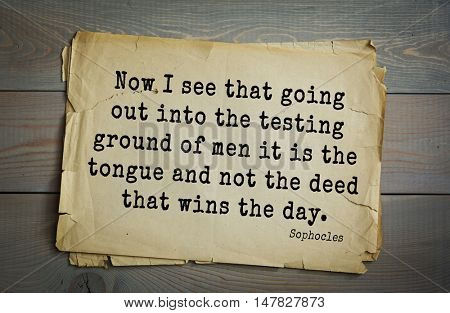 TOP-150. Sophocles (Athenian playwright, tragedian) quote.Now I see that going out into the testing ground of men it is the tongue and not the deed that wins the day.