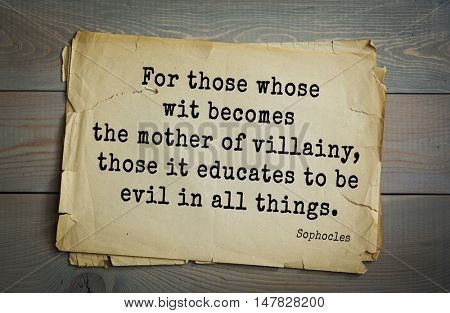 TOP-150. Sophocles (Athenian playwright, tragedian) quote.For those whose wit becomes the mother of villainy, those it educates to be evil in all things.