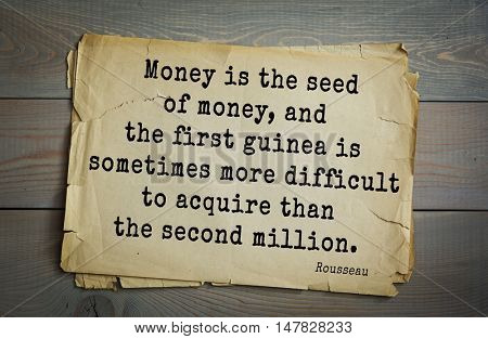 TOP-60. Jean-Jacques Rousseau (French philosopher, writer, thinker) quote.  Money is the seed of money, and the first guinea is sometimes more difficult to acquire than the second million.