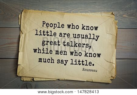 TOP-60. Jean-Jacques Rousseau (French philosopher, writer, thinker of the Enlightenment) quote.People who know little are usually great talkers, while men who know much say little.