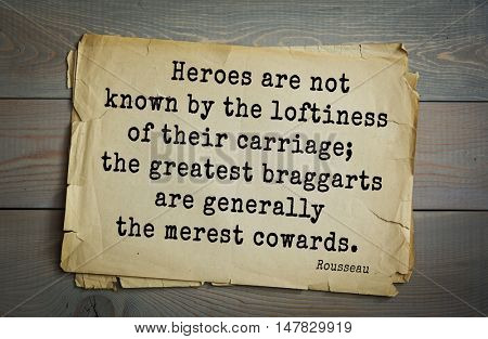 TOP-60. Jean-Jacques Rousseau (French philosopher, writer, thinker) quote.  Heroes are not known by the loftiness of their carriage; the greatest braggarts are generally the merest cowards.