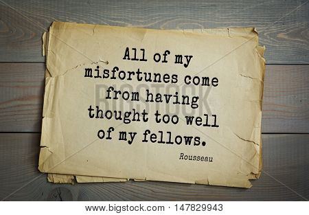 TOP-60. Jean-Jacques Rousseau (French philosopher, writer, thinker of the Enlightenment) quote. All of my misfortunes come from having thought too well of my fellows.