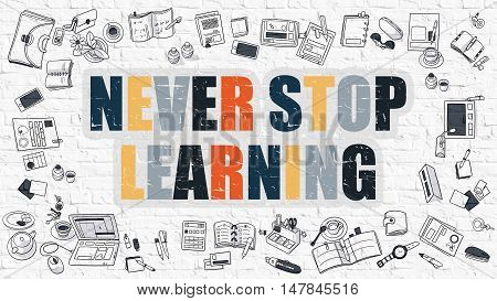 Never Stop Learning. Never Stop Learning Drawn on White Brick Wall. Never Stop Learning in Multicolor. Modern Style Illustration. Doodle Design Style of Never Stop Learning. Line Style Illustration.