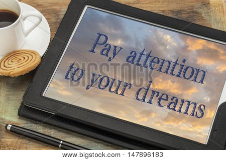 Pay attention to your dreams - inspirational text on a digital tablet with a cup of coffee