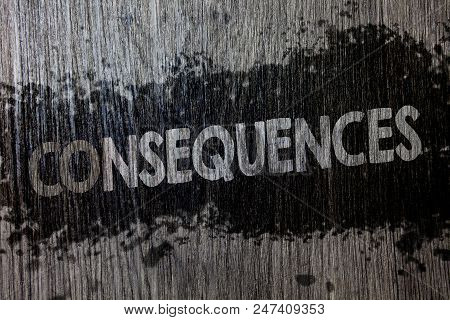 Text sign showing Consequences. Conceptual photo Result Outcome Output Upshot Difficulty Ramification Conclusion Wooden wood background black splatter paint ideas messages intentions poster