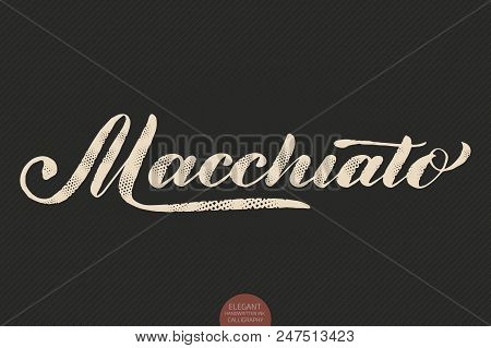 Coffee Lettering. Vector Hand Drawn Calligraphy Macchiato. Elegant Modern Calligraphy Ink Illustrati