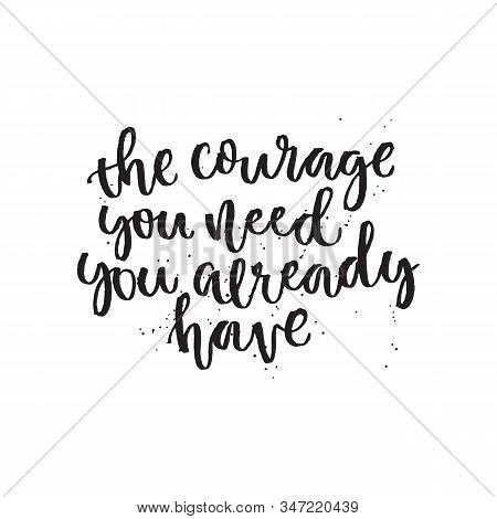 The Courage You Need You Already Have. Hand Lettering Typography Poster. Inspirational Quote. For Po