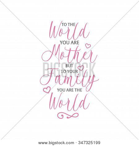 Mom Quote Lettering Typography. To The World You Are Mother But To Your Family You Are The World