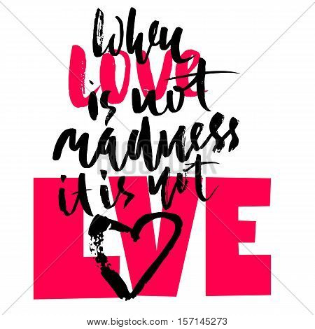 Hand drawn black lettering print. When love is not madness it is not love. St. Valentines Day