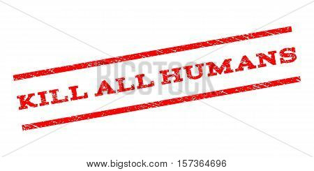 Kill All Humans watermark stamp. Text caption between parallel lines with grunge design style. Rubber seal stamp with scratched texture. Vector red color ink imprint on a white background.