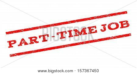 Part-Time Job watermark stamp. Text caption between parallel lines with grunge design style. Rubber seal stamp with dirty texture. Vector red color ink imprint on a white background.