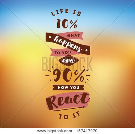 life is 10 what happens to you and 90 how you react to it. Inspirational quote, motivation. Typography for poster, invitation, greeting card or t-shirt. Vector lettering design. Text background