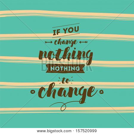 If you change nothing, nothing to change. Inspirational quote, motivation. Typography for poster, invitation, greeting card or t-shirt. Vector lettering, calligraphy design. Text background
