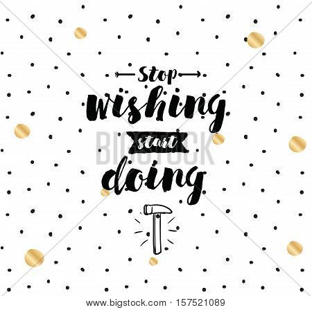Stop wishing, start doing. Inspirational quote, motivation. Typography for poster, invitation, greeting card or t-shirt. Vector lettering, inscription, calligraphy design. Text background