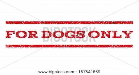 For Dogs Only watermark stamp. Text tag between parallel lines with grunge design style. Rubber seal stamp with dirty texture. Vector red color ink imprint on a white background.