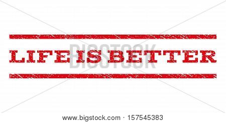 Life Is Better watermark stamp. Text tag between parallel lines with grunge design style. Rubber seal stamp with dirty texture. Vector red color ink imprint on a white background.