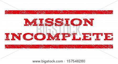 Mission Incomplete watermark stamp. Text caption between parallel lines with grunge design style. Rubber seal stamp with dirty texture. Vector red color ink imprint on a white background.
