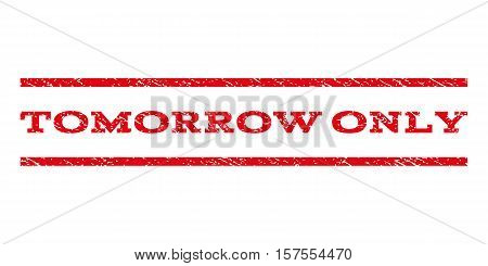 Tomorrow Only watermark stamp. Text tag between parallel lines with grunge design style. Rubber seal stamp with dirty texture. Vector red color ink imprint on a white background.