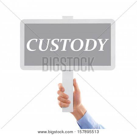 Male hand holding sign board with word CUSTODY on white background