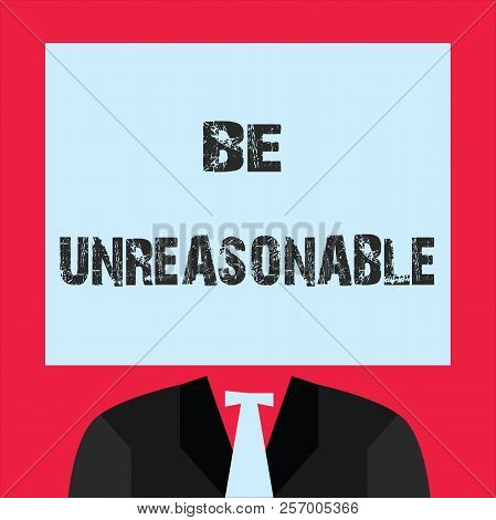 Word writing text Be Unreasonable. Business concept for Behaving not in accordance with practical realities poster