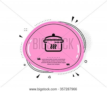 Boiling Pan Icon. Quote Speech Bubble. Cooking Sign. Food Preparation Symbol. Quotation Marks. Class